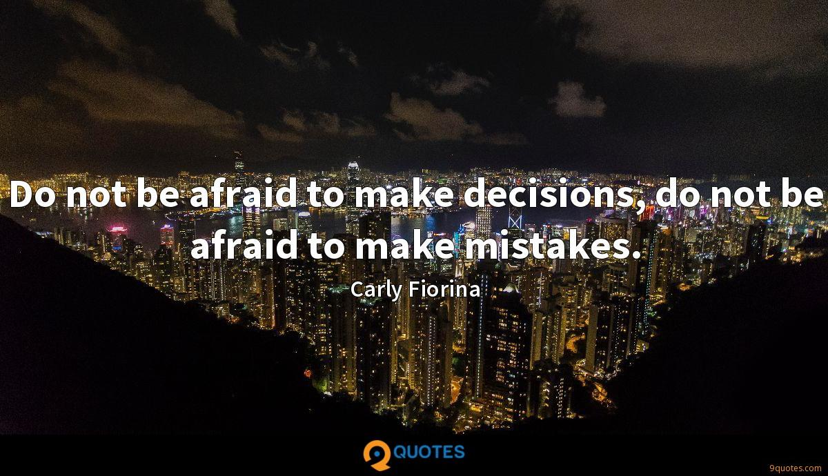 Do not be afraid to make decisions, do not be afraid to make mistakes.