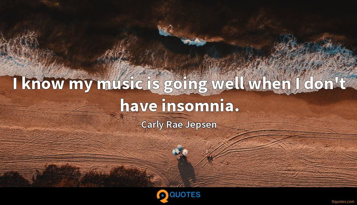 I know my music is going well when I don't have insomnia.