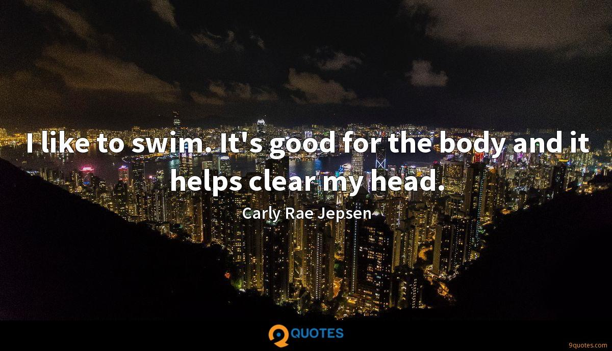 I like to swim. It's good for the body and it helps clear my head.