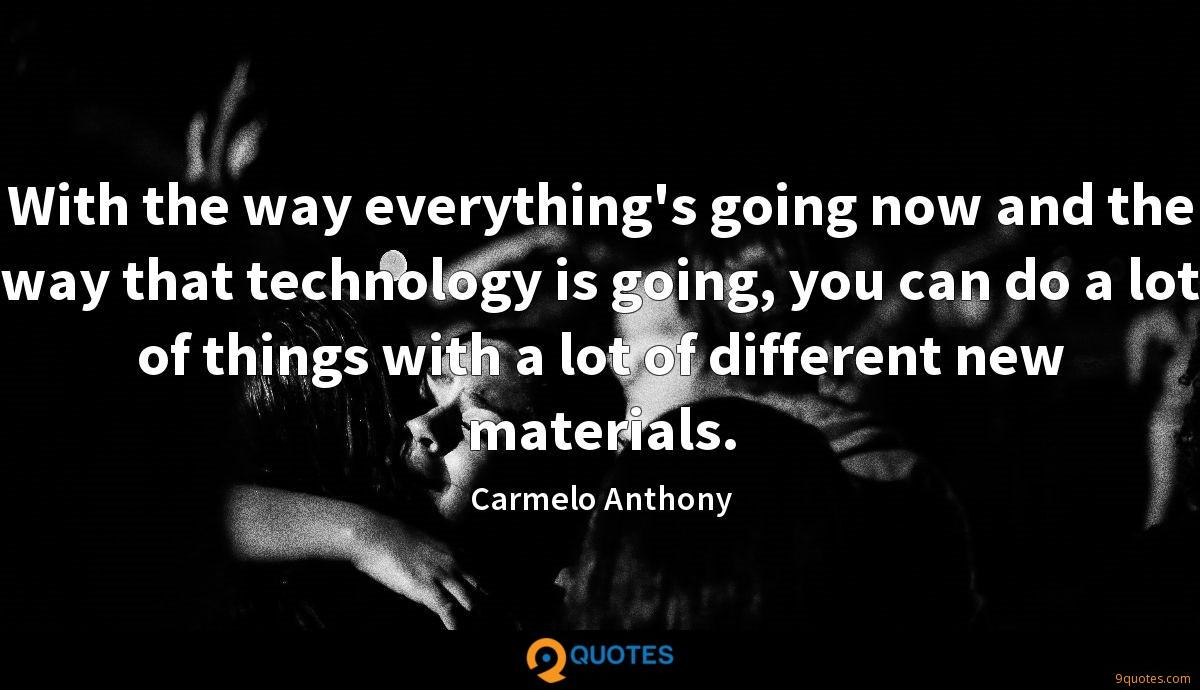 With the way everything's going now and the way that technology is going, you can do a lot of things with a lot of different new materials.