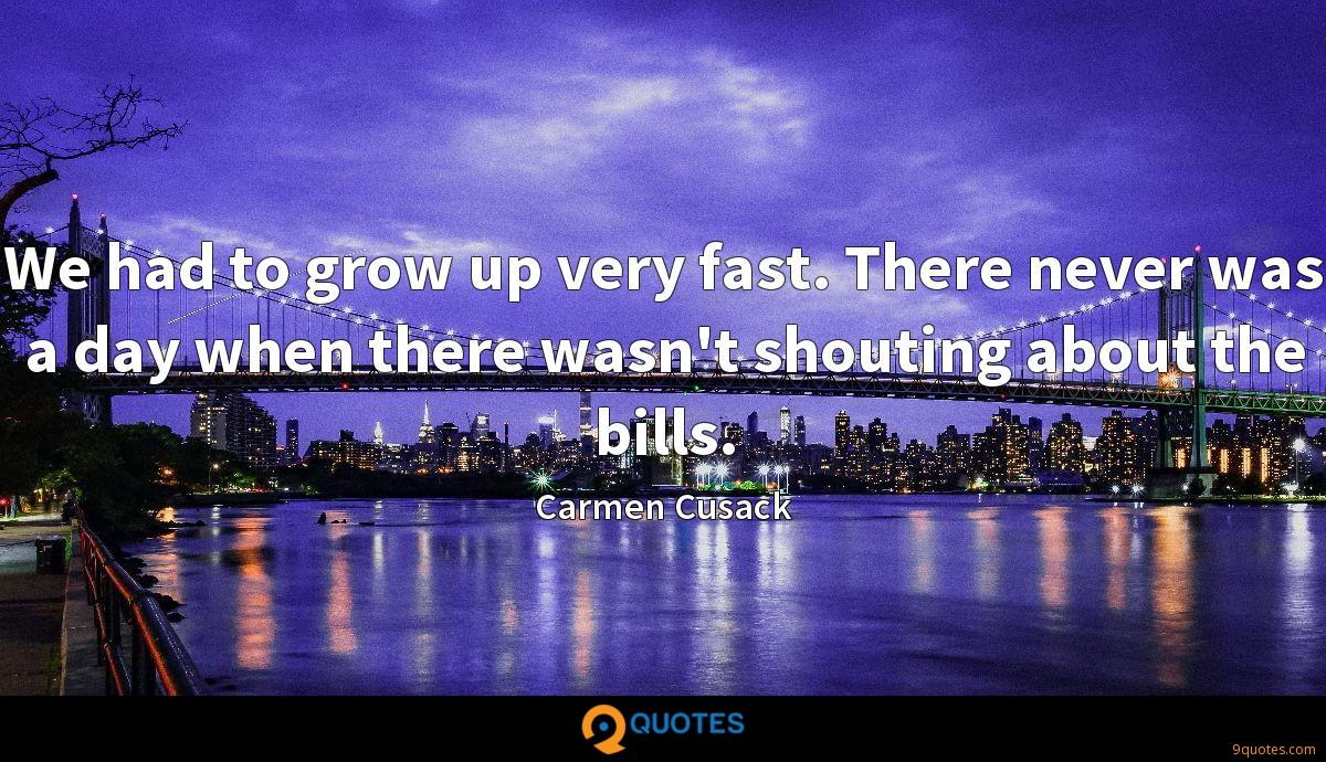 We had to grow up very fast. There never was a day when there wasn't shouting about the bills.