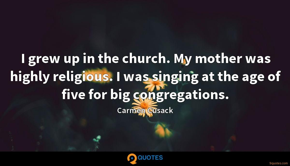 I grew up in the church. My mother was highly religious. I was singing at the age of five for big congregations.