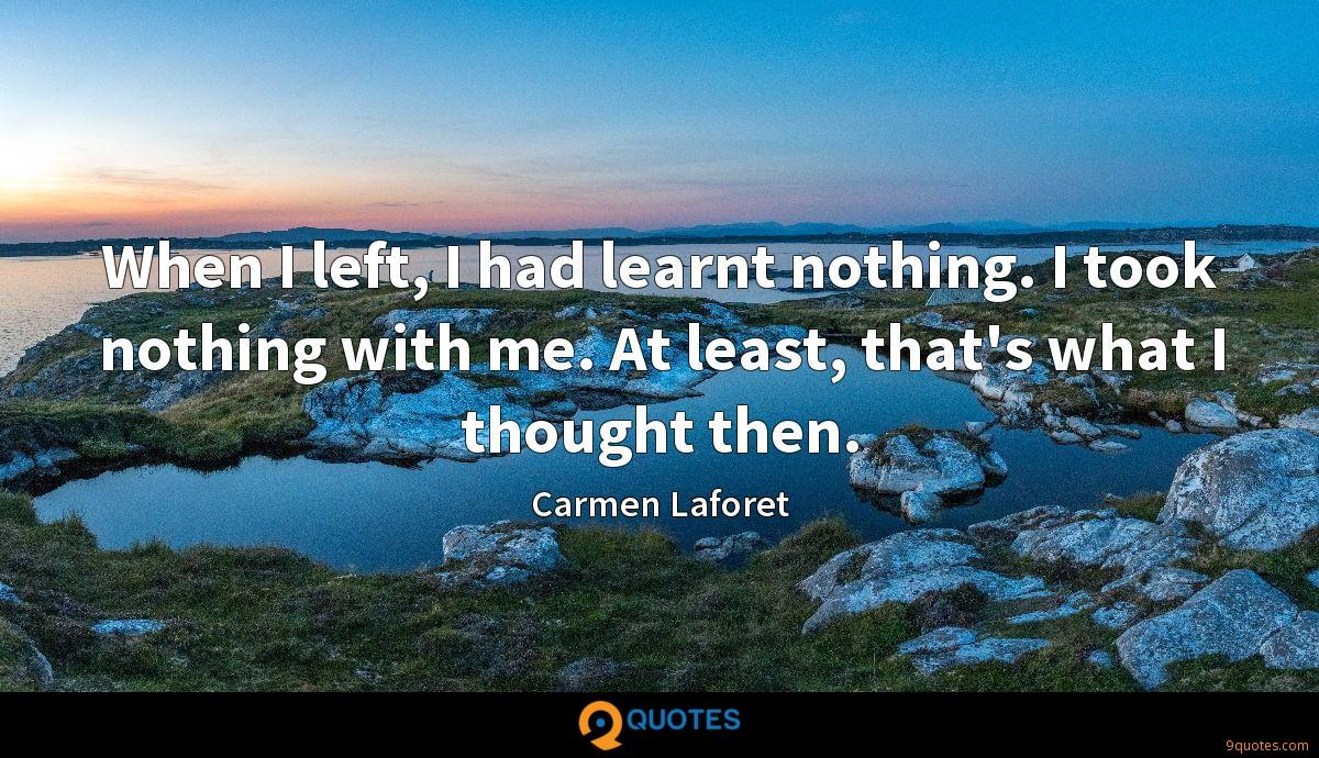 When I left, I had learnt nothing. I took nothing with me. At least, that's what I thought then.