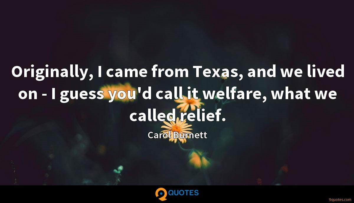 Originally, I came from Texas, and we lived on - I guess you'd call it welfare, what we called relief.