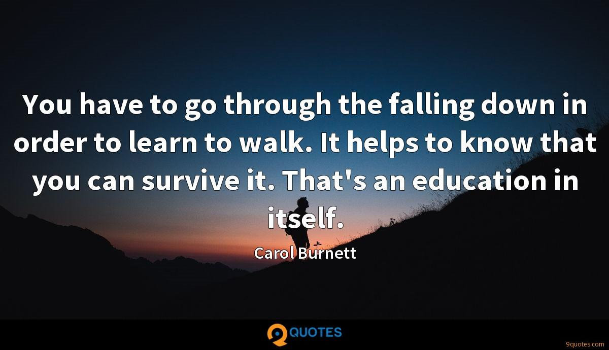 You have to go through the falling down in order to learn to walk. It helps to know that you can survive it. That's an education in itself.