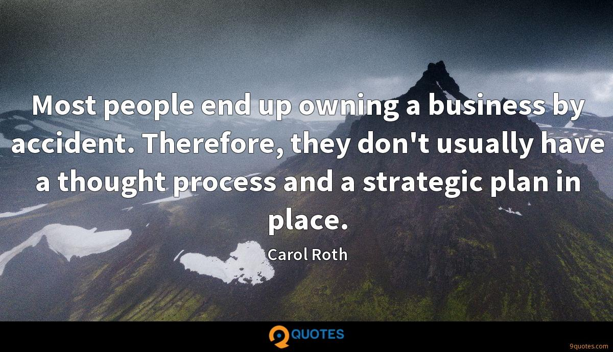 Most people end up owning a business by accident. Therefore, they don't usually have a thought process and a strategic plan in place.