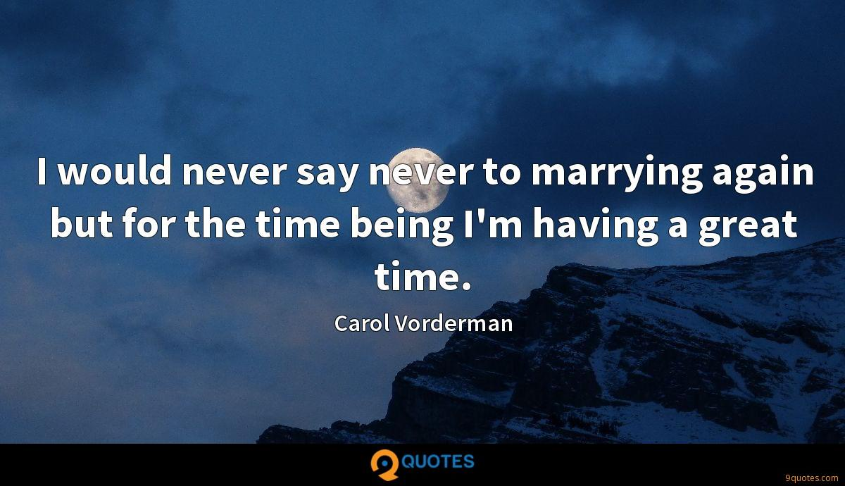 I would never say never to marrying again but for the time being I'm having a great time.