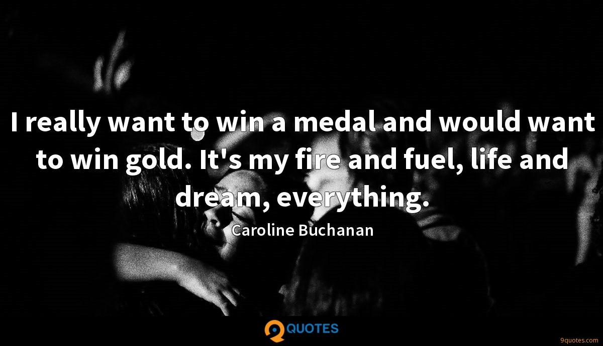 I really want to win a medal and would want to win gold. It's my fire and fuel, life and dream, everything.