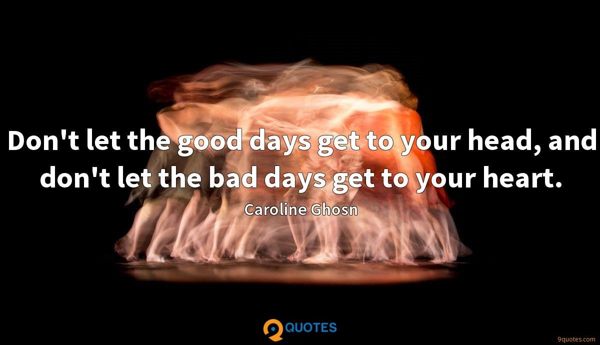 Don't let the good days get to your head, and don't let the bad days get to your heart.