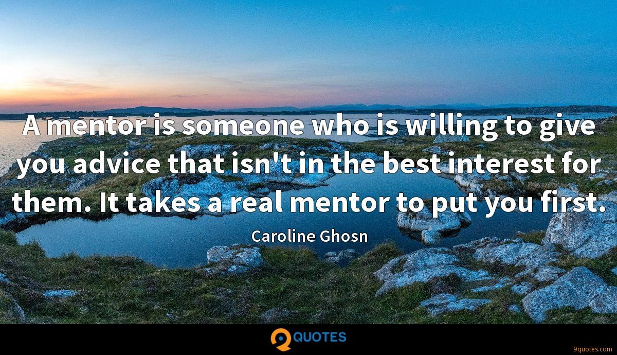 A mentor is someone who is willing to give you advice that isn't in the best interest for them. It takes a real mentor to put you first.
