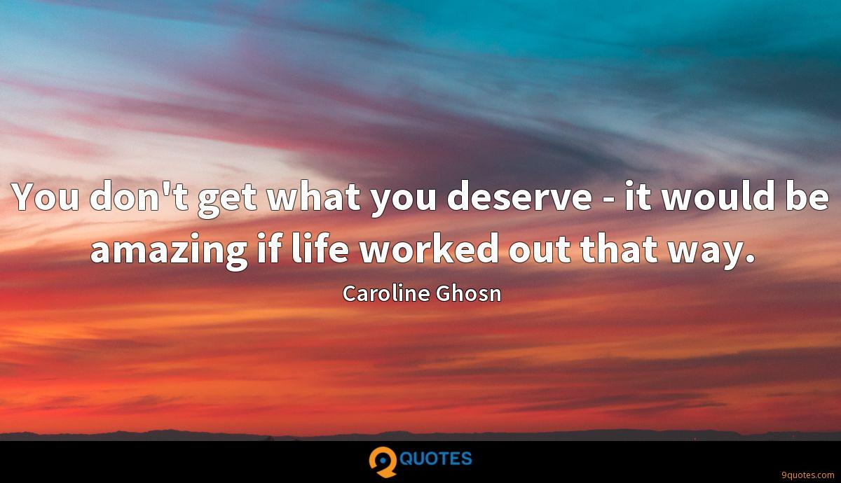 You don't get what you deserve - it would be amazing if life worked out that way.