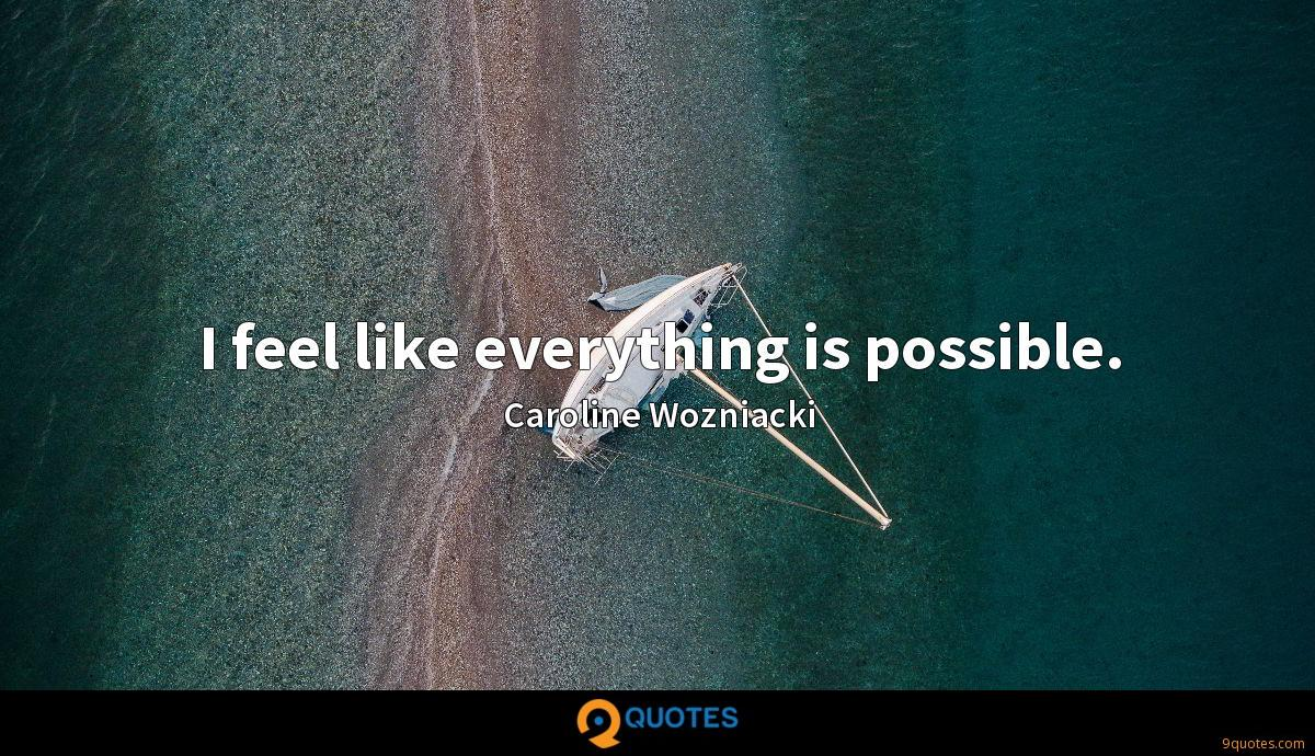 I feel like everything is possible.