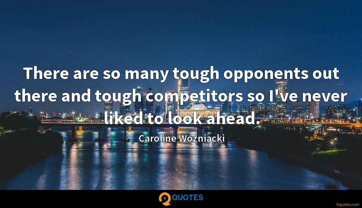 There are so many tough opponents out there and tough competitors so I've never liked to look ahead.