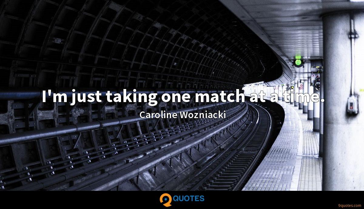 I'm just taking one match at a time.