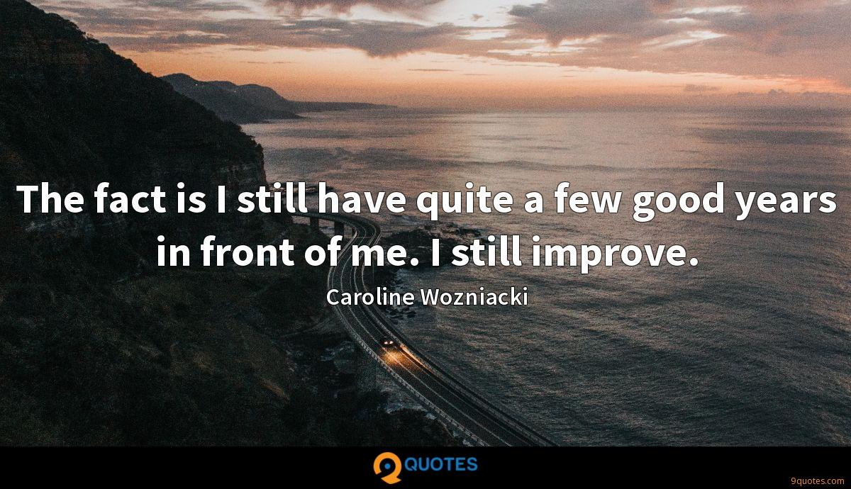 The fact is I still have quite a few good years in front of me. I still improve.