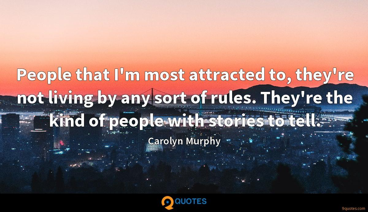 People that I'm most attracted to, they're not living by any sort of rules. They're the kind of people with stories to tell.