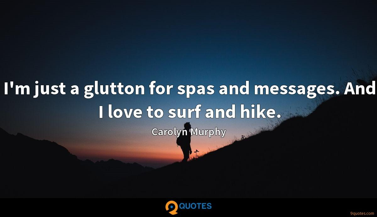 I'm just a glutton for spas and messages. And I love to surf and hike.
