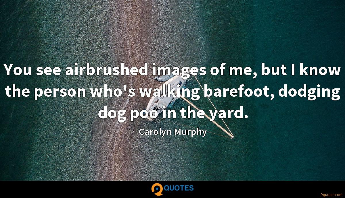 You see airbrushed images of me, but I know the person who's walking barefoot, dodging dog poo in the yard.