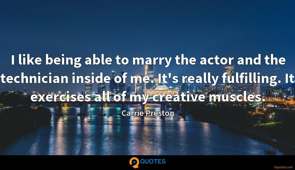I like being able to marry the actor and the technician inside of me. It's really fulfilling. It exercises all of my creative muscles.