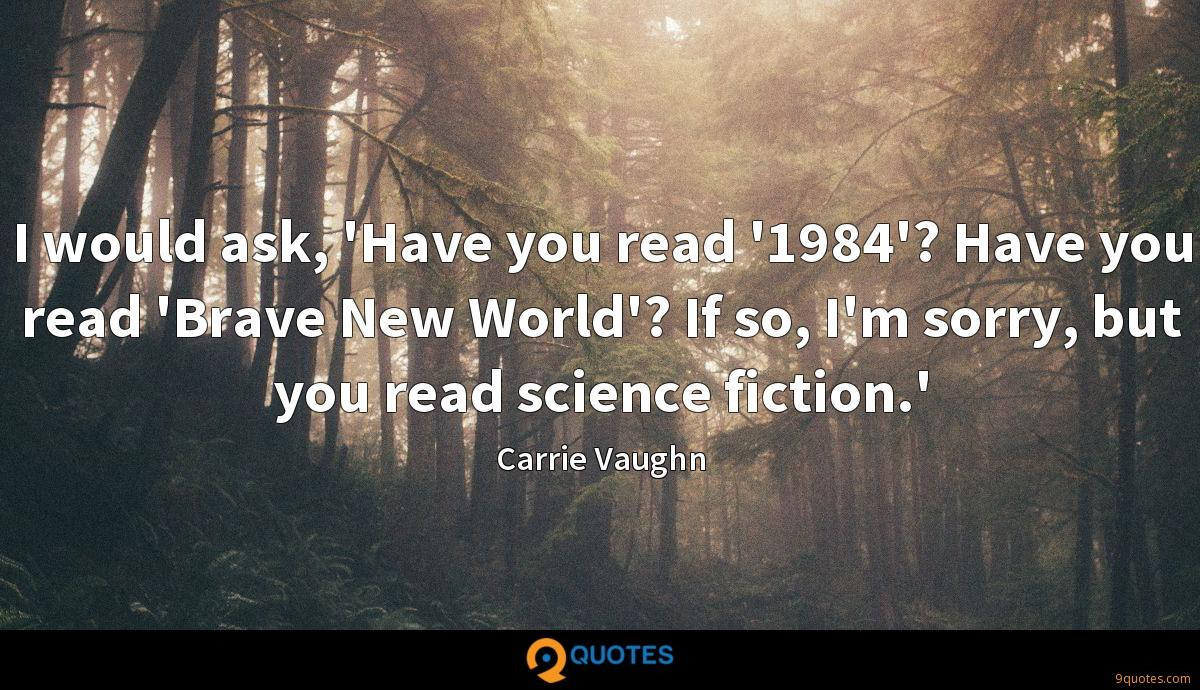 I would ask, 'Have you read '1984'? Have you read 'Brave New World'? If so, I'm sorry, but you read science fiction.'