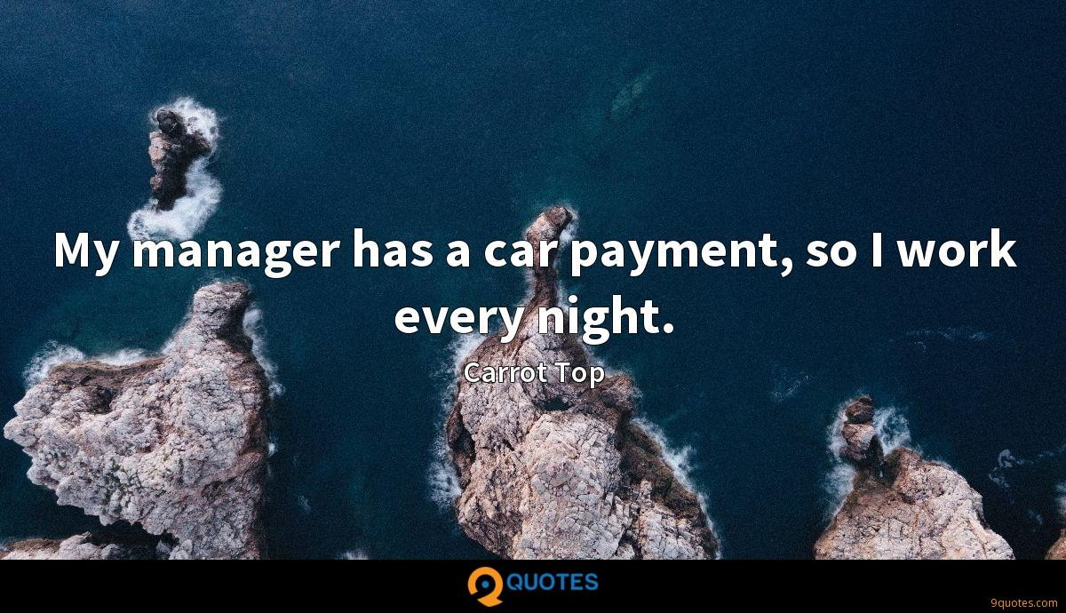 My manager has a car payment, so I work every night.