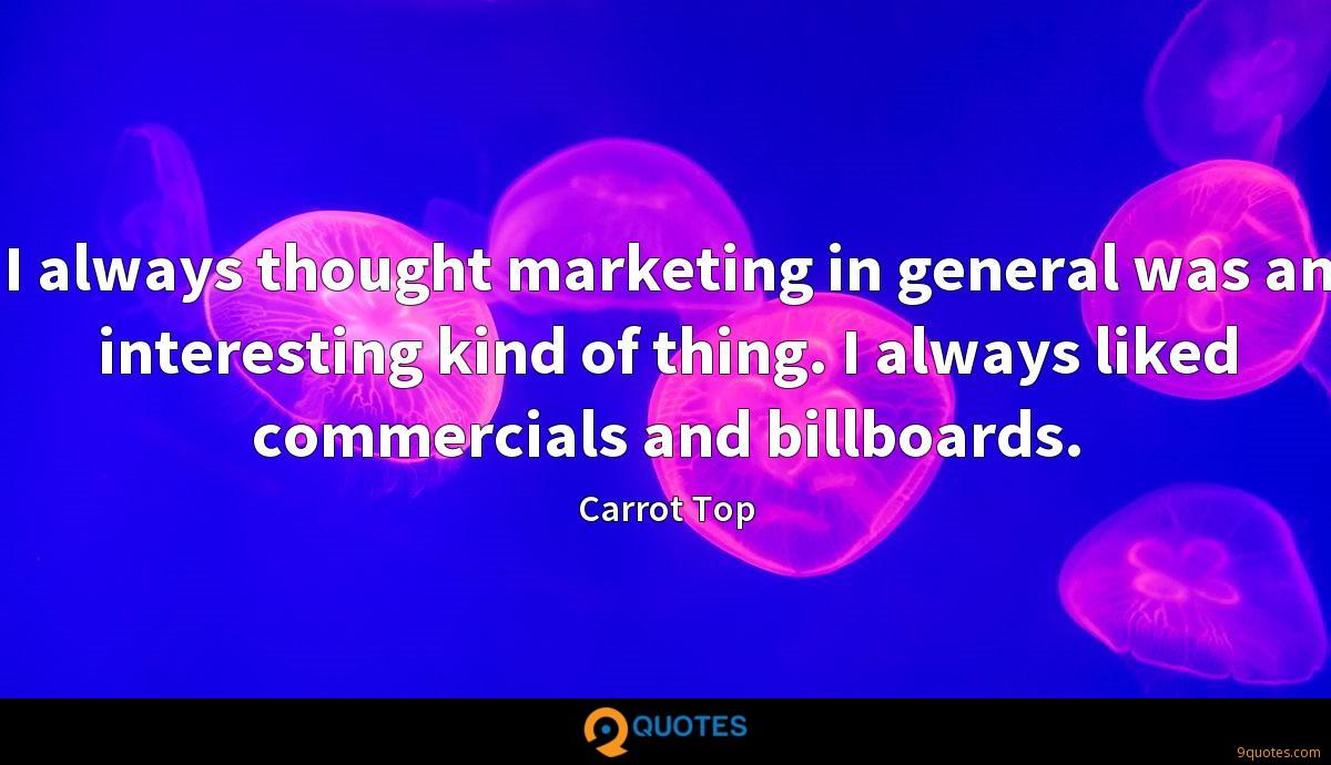 I always thought marketing in general was an interesting kind of thing. I always liked commercials and billboards.