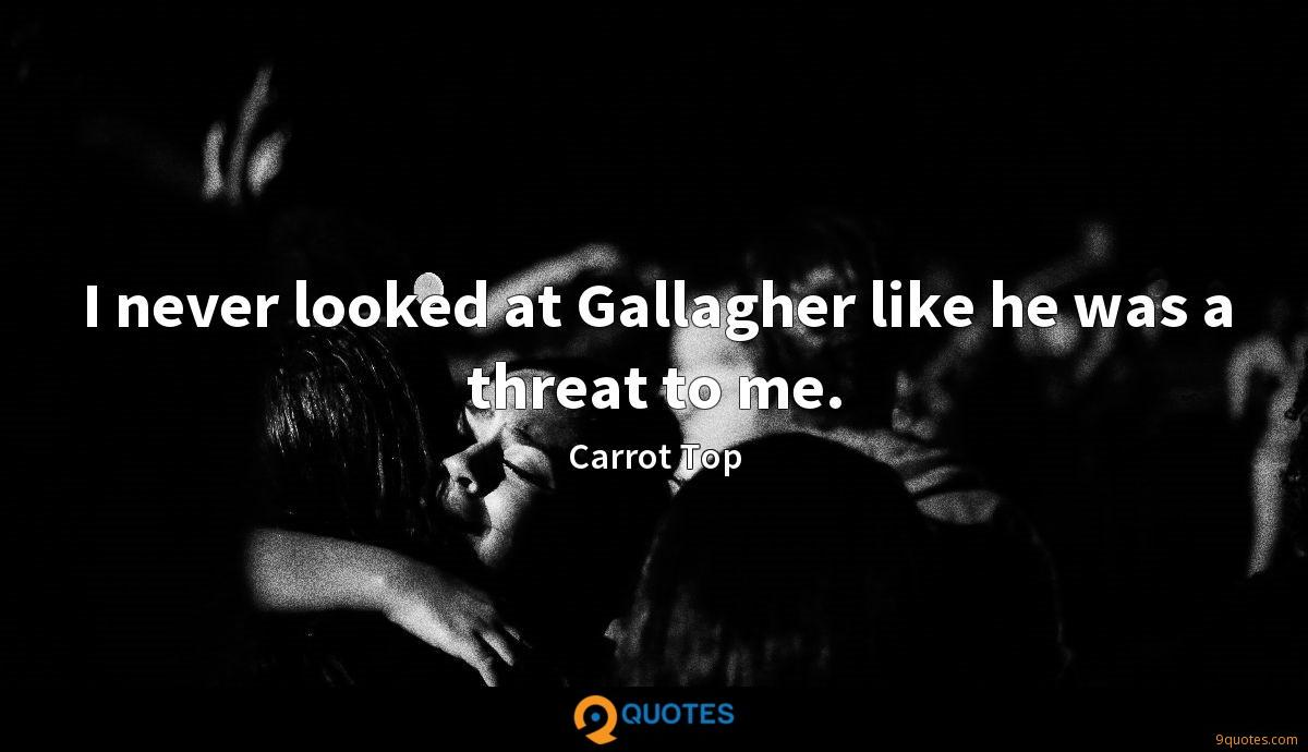 I never looked at Gallagher like he was a threat to me.