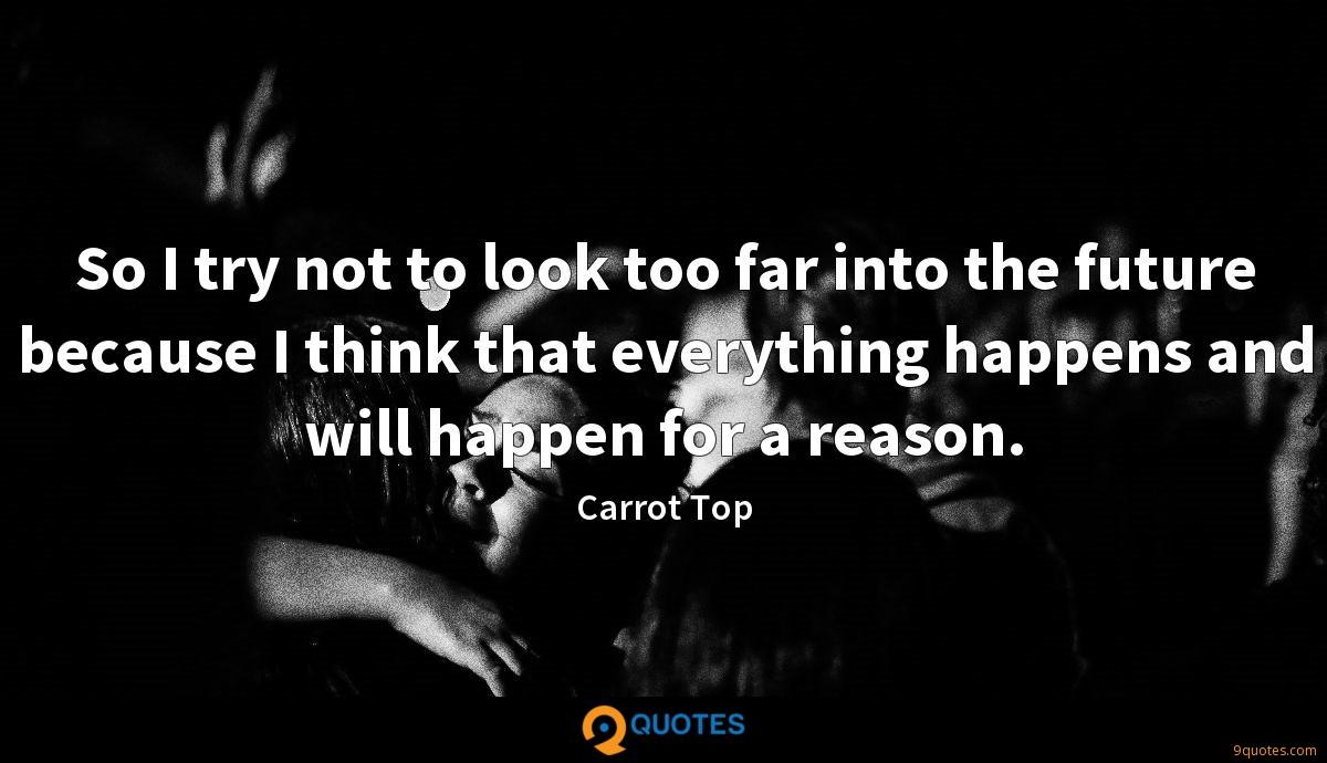 So I try not to look too far into the future because I think that everything happens and will happen for a reason.