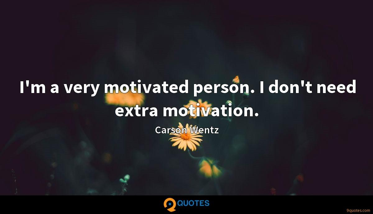 I'm a very motivated person. I don't need extra motivation.