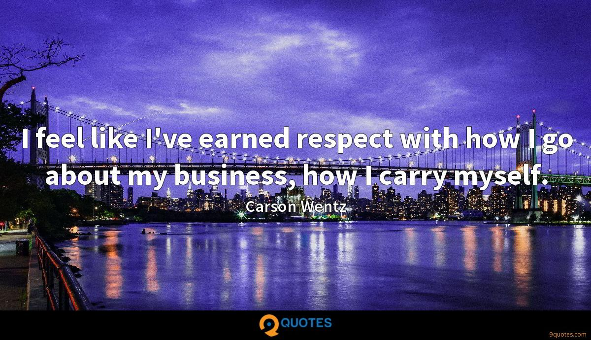 I feel like I've earned respect with how I go about my business, how I carry myself.