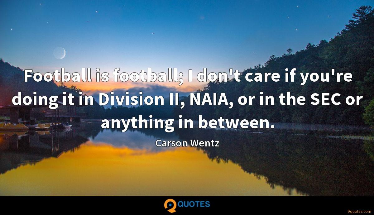 Football is football; I don't care if you're doing it in Division II, NAIA, or in the SEC or anything in between.