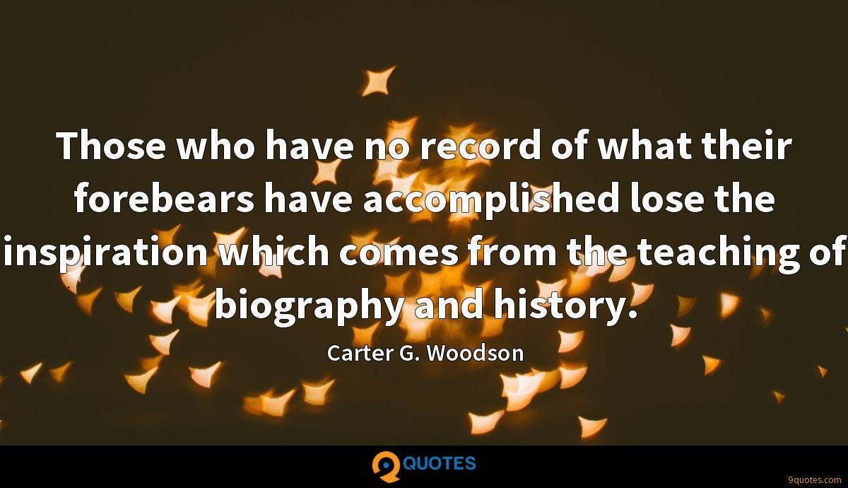 Those who have no record of what their forebears have accomplished lose the inspiration which comes from the teaching of biography and history.