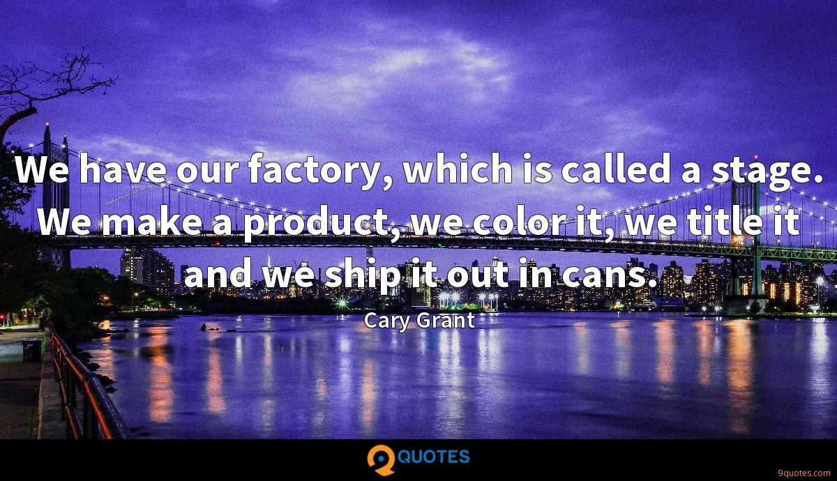 We have our factory, which is called a stage. We make a product, we color it, we title it and we ship it out in cans.
