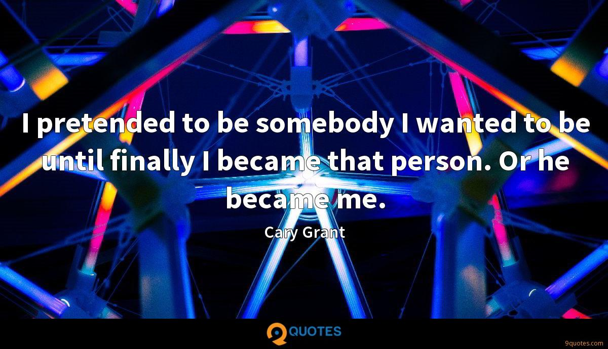 I pretended to be somebody I wanted to be until finally I became that person. Or he became me.