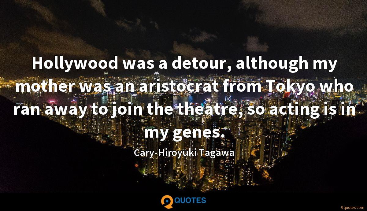 Hollywood was a detour, although my mother was an aristocrat from Tokyo who ran away to join the theatre, so acting is in my genes.
