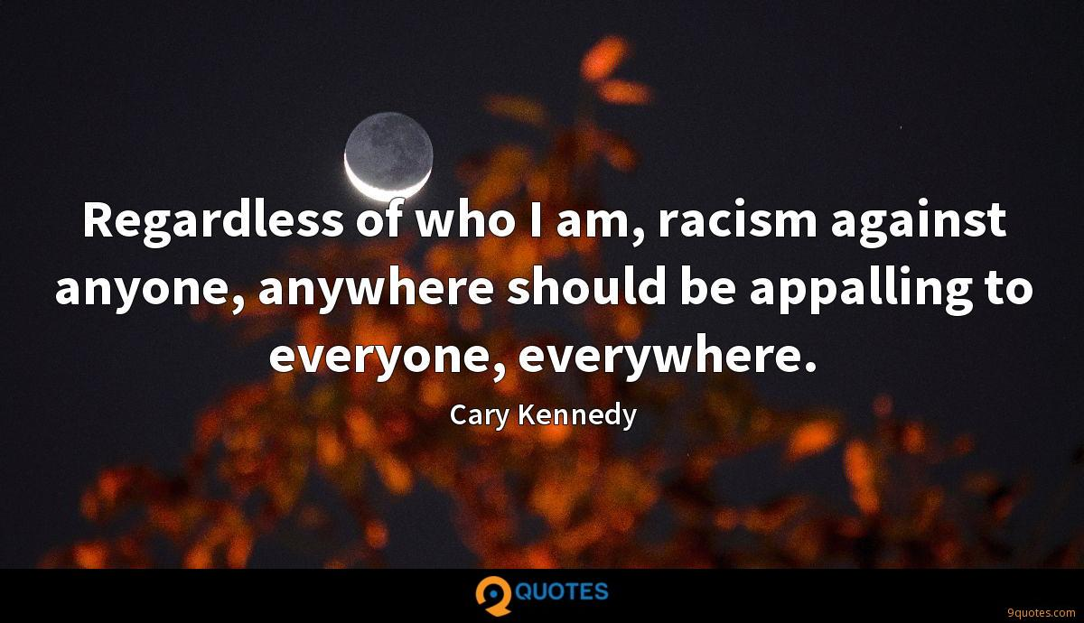 Regardless of who I am, racism against anyone, anywhere should be appalling to everyone, everywhere.
