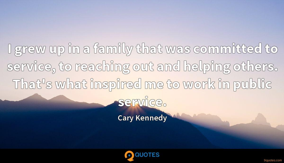 I grew up in a family that was committed to service, to reaching out and helping others. That's what inspired me to work in public service.