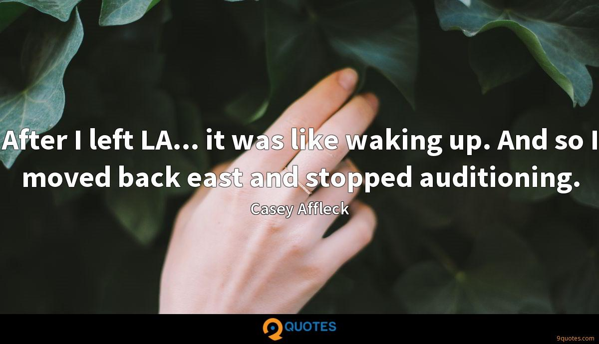 After I left LA... it was like waking up. And so I moved back east and stopped auditioning.