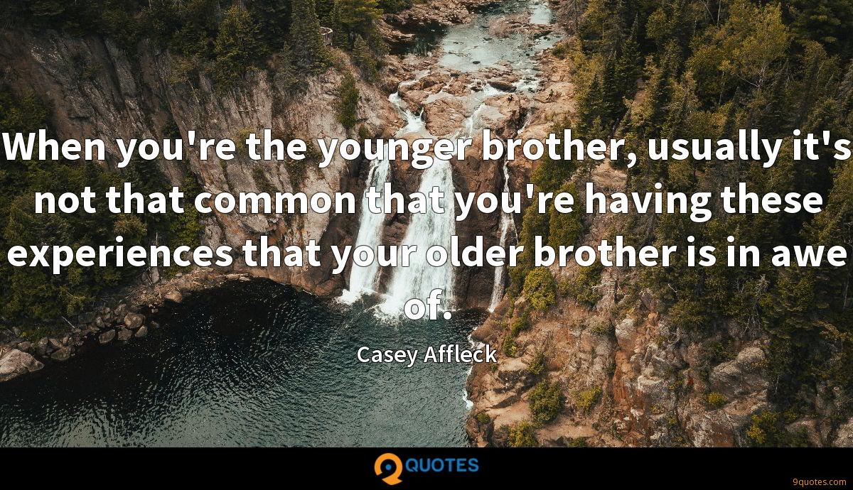 When you're the younger brother, usually it's not that common that you're having these experiences that your older brother is in awe of.