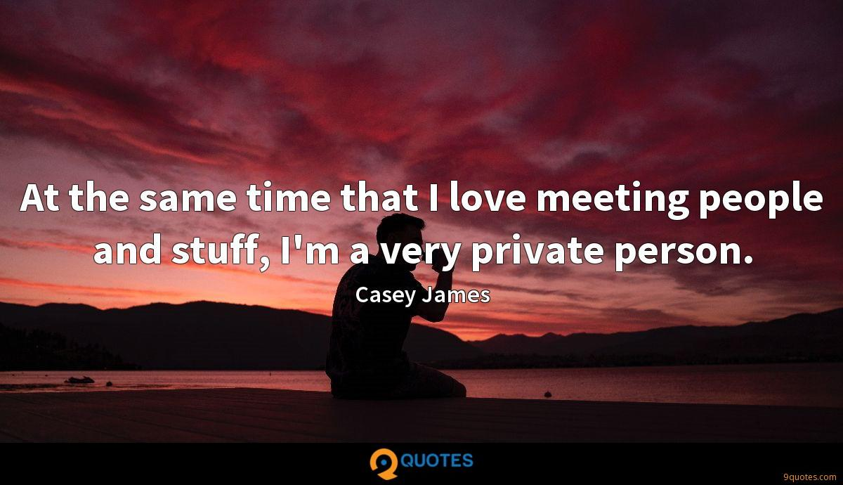 At the same time that I love meeting people and stuff, I'm a very private person.