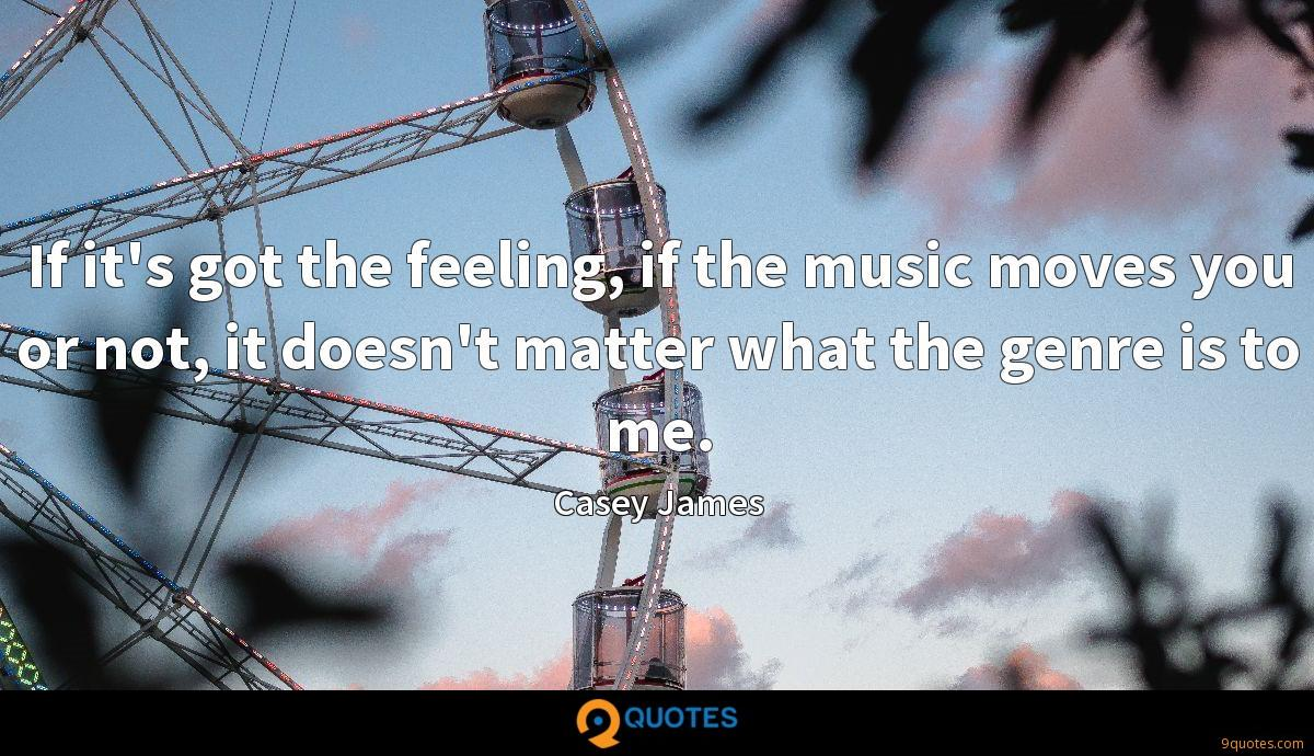 If it's got the feeling, if the music moves you or not, it doesn't matter what the genre is to me.