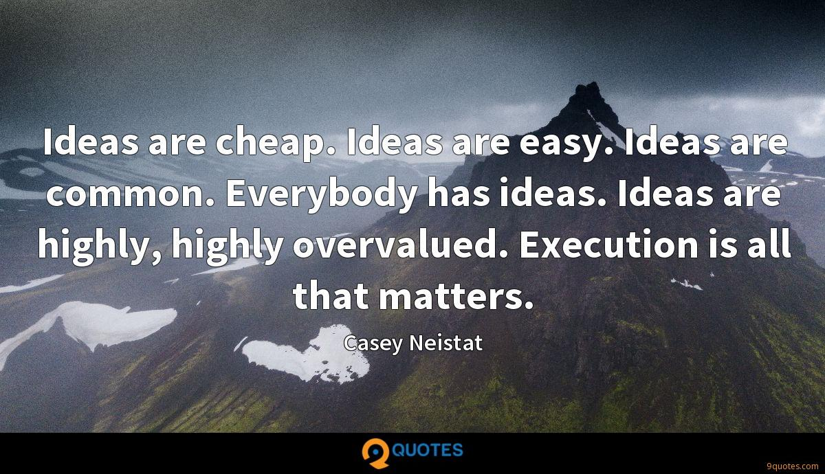 Ideas are cheap. Ideas are easy. Ideas are common. Everybody has ideas. Ideas are highly, highly overvalued. Execution is all that matters.