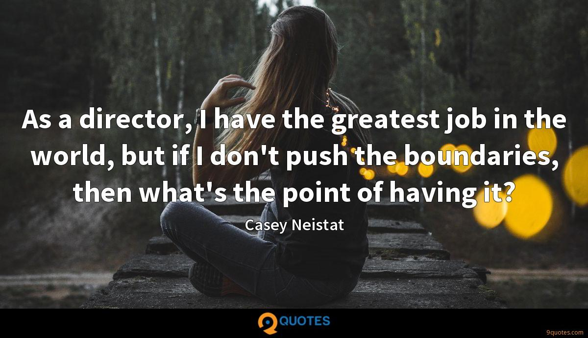 As a director, I have the greatest job in the world, but if I don't push the boundaries, then what's the point of having it?