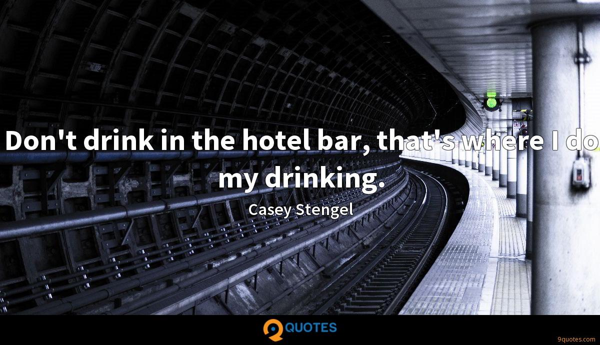Don't drink in the hotel bar, that's where I do my drinking.