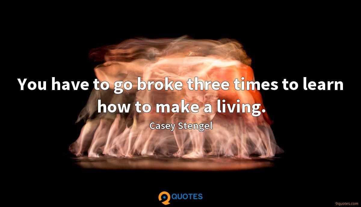 You have to go broke three times to learn how to make a living.