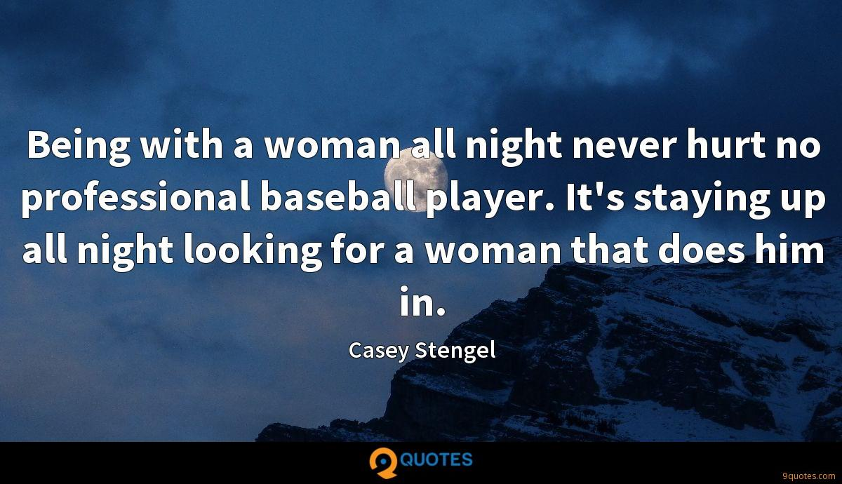 Being with a woman all night never hurt no professional baseball player. It's staying up all night looking for a woman that does him in.