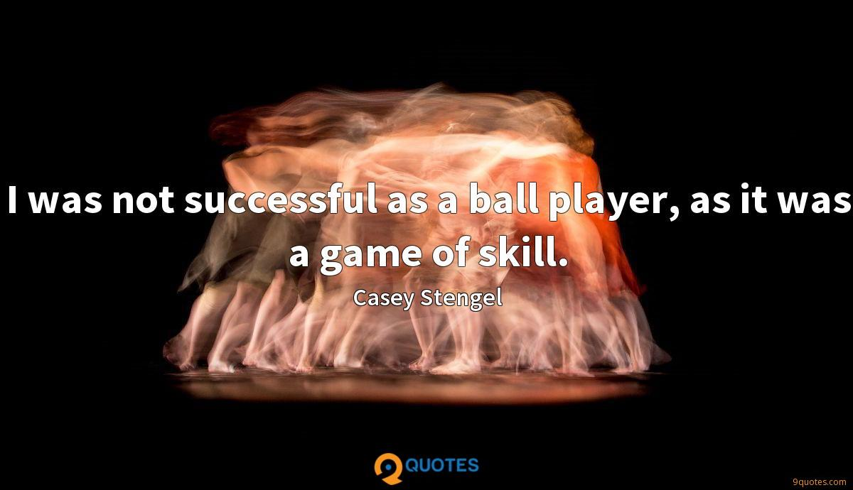 I was not successful as a ball player, as it was a game of skill.