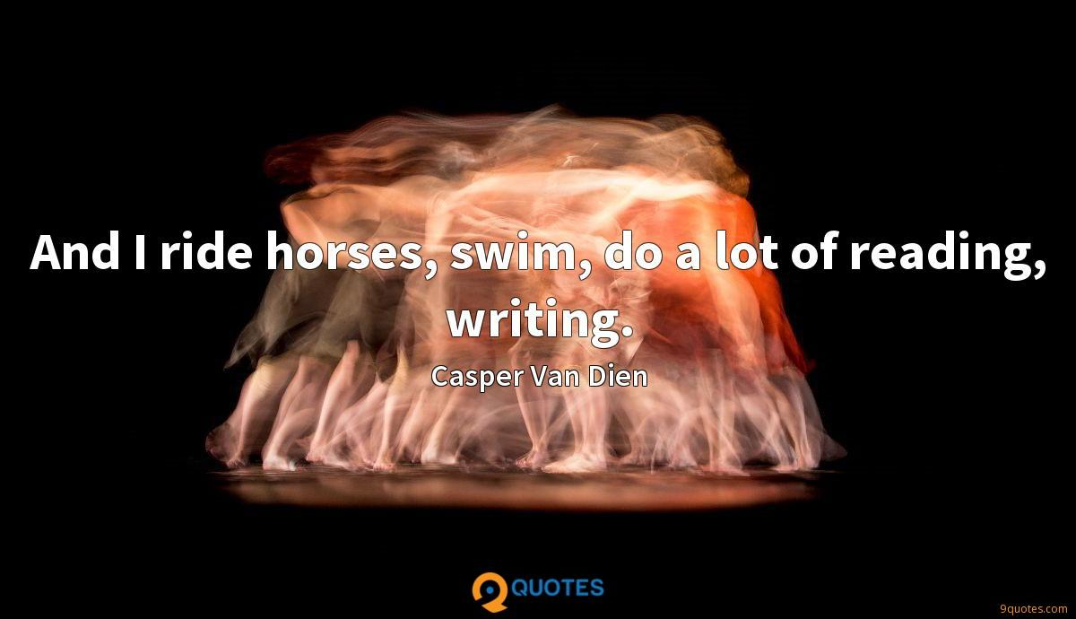 And I ride horses, swim, do a lot of reading, writing.