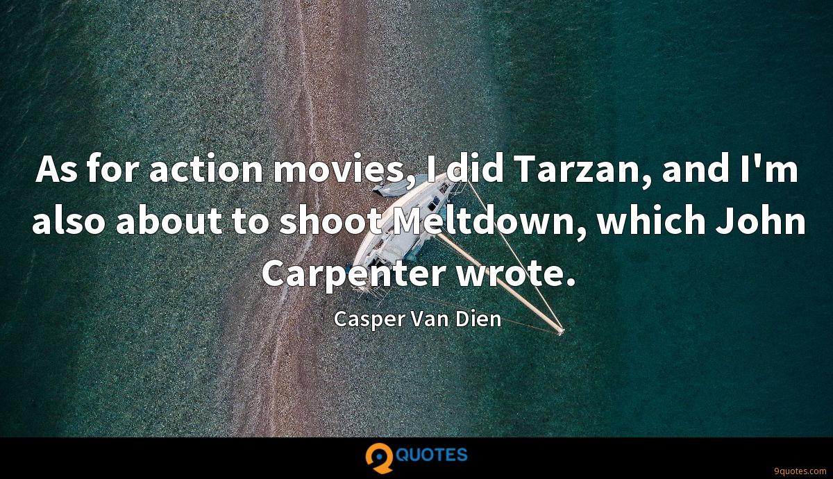 As for action movies, I did Tarzan, and I'm also about to shoot Meltdown, which John Carpenter wrote.