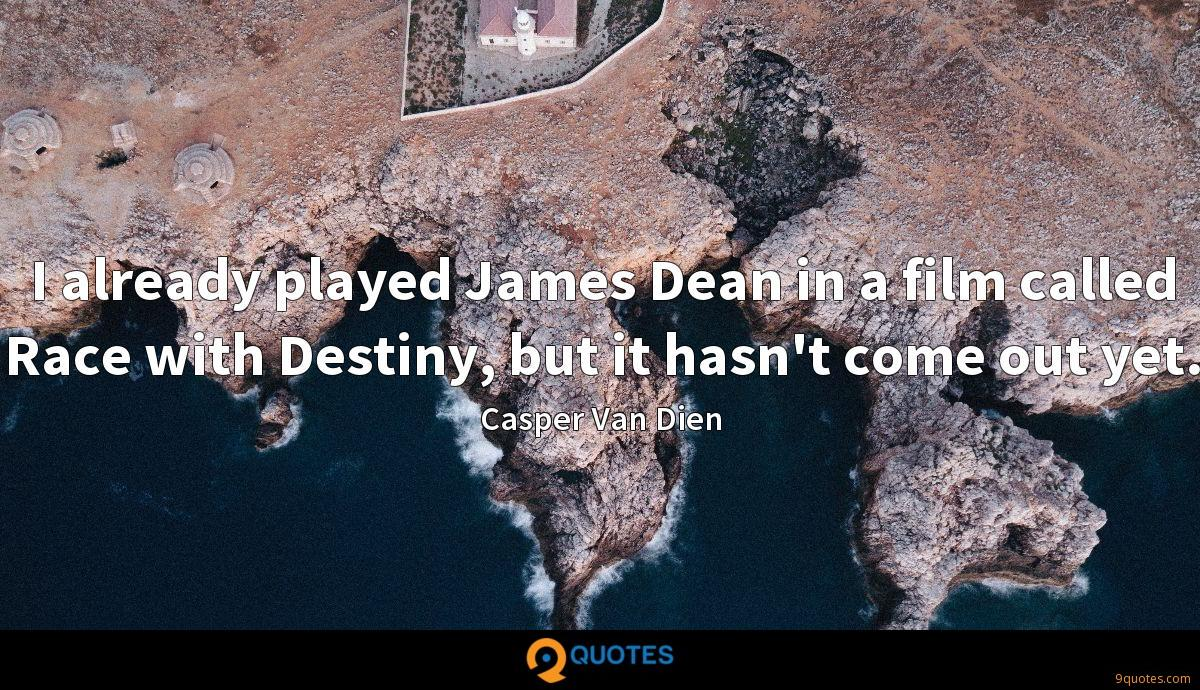 I already played James Dean in a film called Race with Destiny, but it hasn't come out yet.